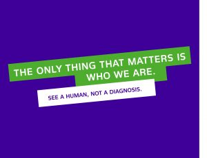 """Text """"The only thing that matters is who we are. See a human, not a diagnosis"""""""